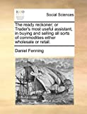 The Ready Reckoner; or Trader's Most Useful Assistant, in Buying and Selling All Sorts of Commodities Either Wholesale or Retail, Daniel Fenning, 1171482094