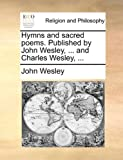 Hymns and Sacred Poems Published by John Wesley, and Charles Wesley, John Wesley, 1171102844