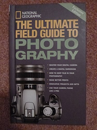 The Ultimate Field Guide to Photography (National Geographic Ultimate Field Guide To Photography)