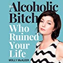 The Alcoholic Bitch Who Ruined Your Life Audiobook by Molly McAleer Narrated by Molly McAleer