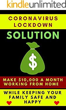 CORONAVIRUS LOCKDOWN SOLUTION: MAKE $10,000 A MONTH WORKING FROM HOME WHILE KEEPING YOUR FAMILY SAFE and HAPPY: Tips Tutorial Learn How To Earn Easy Money ... Covid-19 (Jacky Diamonds Notebooks Book 1)