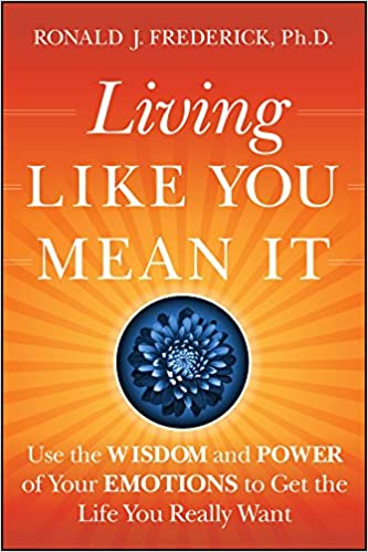 55ced5264 Living Like You Mean It  Use the Wisdom and Power of Your Emotions to Get  the Life You Really Want  Ronald J. Frederick PhD  9780470377031   Amazon.com  ...
