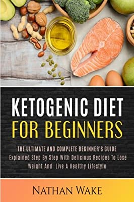 Ketogenic Diet For Beginners: The Ultimate and Complete Beginner's Guide Explained Step By Step with Delicious Recipes to Lose Weight and Live a Healthy Lifestyle