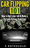 Car Flipping 101: How to Quit Your Job & Make a Fortune Selling Used Cars (Car Flipping, Buying Cars, Selling Cars, Flipping Cars For Profit, Side Business, How To Flip Cars, How To Sell Used Cars)