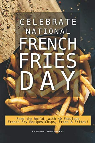 Celebrate National French Fries Day: Feed the World, with 40 Fabulous French Fry Recipes; Chips, Fries Frites!