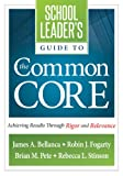 School Leader's Guide to the Common Core: Achieving Results Through Rigor and Relevance, James A. Bellanca, Robin J. Fogarty, Brian M. Pete, and Rebecca L. Stinson, 1936764458