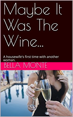 Maybe It Was The Wine...: A housewife's first time with another woman. (Tasting Jess Book - Bello Monte
