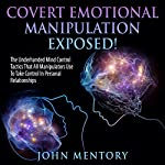 Covert Emotional Manipulation Exposed!: The Underhanded Mind Control Tactics That All Manipulators Use to Take Control in Personal Relationships | John Mentory