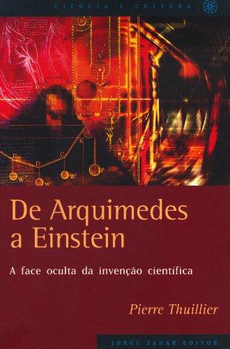 De Arquimedes A Einstein. A Face Oculta Da Invenção Científica. Coleção Ciência e Cultura
