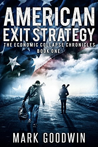 American Exit Strategy: A Post-Apocalyptic Tale of America's Coming Financial Downfall (The Economic Collapse Chronicles Book 1) by [Goodwin, Mark]