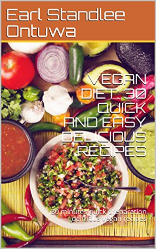 VEGAN DIET: 30 QUICK AND EASY DELICIOUS RECIPES: BE HEALTHIER YOU IN LESS THAN ONE WEEK, 30 minutes quick preparation delicious vegan recipes by Earl Standlee Ontuwa