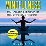 Mindfulness: 100+ Amazing Mindfulness Tips, Exercises & Resources: Bonus: 200+ Mindfulness Quotes to Live By! | Kevin Gise