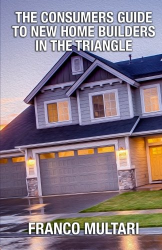 The Consumer Guide To New Home Builders In The Triangle: The Consumer Guide To New Home Builders In The Triangle