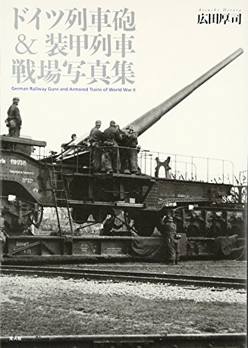 Doitsu resshahō & sōkō ressha senjō shashinshū = German railway guns and armored trains of World War 2