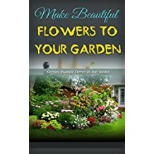 Make Beautiful Flowers to Your Garden: Growing Beautiful Flowers in Your Garden