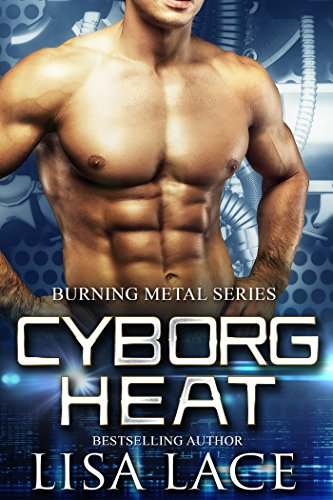 Cyborg Heat: A Science Fiction Cyborg Romance (Burning Metal Book 1) by [Lace, Lisa]