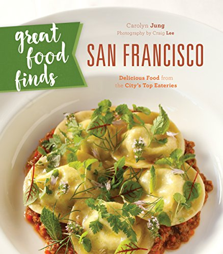 Great Food Finds San Francisco: Delicious Food from the City's Top Eateries by Carolyn Jung