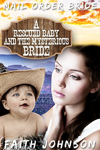Mail Order Bride: A Rescued Baby and the Mysterious Bride: Clean and Wholesome Western Historical Romance (Frontier Babies and Brides Series Book 9) by [Johnson, Faith]