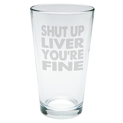 6dbcef8c79e Amazon.com: Shut Up Liver You're Fine Funny Etched Pint Glass Clear ...