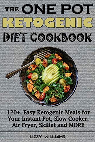 THE ONE POT KETOGENIC DIET COOKBOOK: 120+, Easy Ketogenic Meals for Your Instant Pot, Slow Cooker, Air Fryer, Skillet and MORE by Lizzy Williams