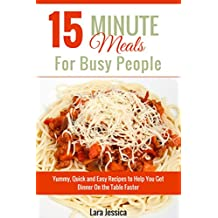 15 Minute Meals For Busy People: Yummy, Quick and Easy Recipes to Help You Get Dinner On the Table Faster