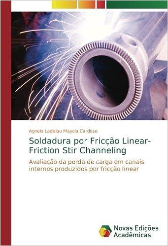 Soldadura por Fricção Linear- Friction Stir Channeling: Avaliação da perda de carga em canais internos produzidos por fricção linear (Portuguese Edition): ...