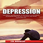 Depression: The Simple 10 Step Guide to Naturally Overcome Depression and to Live a Happier and More Fulfilling Life | Lee Douglas