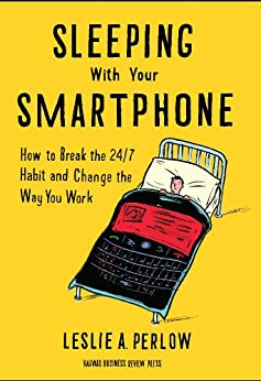 Sleeping with Your Smartphone: How to Break the 24/7 Habit and Change the Way You Work by [Perlow, Leslie A.]