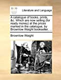 A Catalogue of Books, Prints, and C Which Are Now Selling at the Prices Marked in the Catalogue, by Brownlow Waight Bookseller, Brownlow Waight, 1170404014