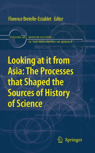 Download Looking at it from Asia: the Processes that Shaped the Sources of History of  Science: 265 (Boston Studies in the Philosophy and History of Science) Pdf