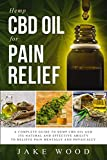 Hemp CBD Oil for Pain Relief: A Complete Guide to Hemp CBD Oil and Its Natural and Effective Ability to Relieve Pain Mentally and Physically (Includes Recipe Section)