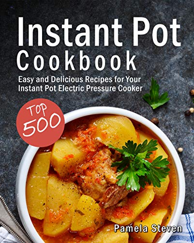 Instant Pot Cookbook: Top 500 Easy and Delicious Recipes for Your Instant Pot Electric Pressure Cooker by Pamela  Steven