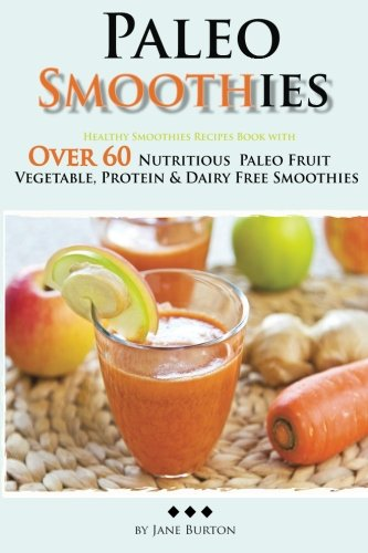 Paleo Smoothies: Healthy Smoothie Recipes Book with Over 60 Nutritious Paleo Fruit, Vegetable, Protein and Dairy Free Smoothies (Paleo Recipes: Paleo … Dinner & Desserts Recipe Book) (Volume 13)