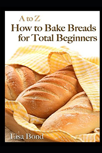 A to Z How to Bake Breads for Total Beginners by Lisa Bond
