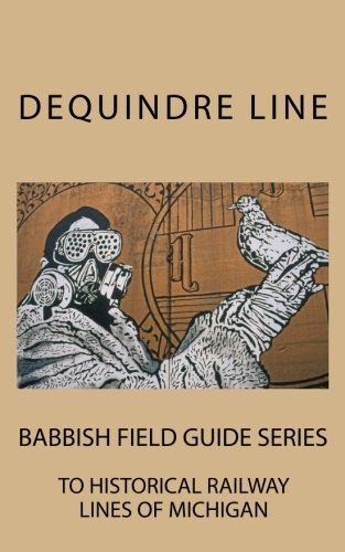 Dequindre Line: Babbish Field Guide Series to Historical Railway Lines of Michigan