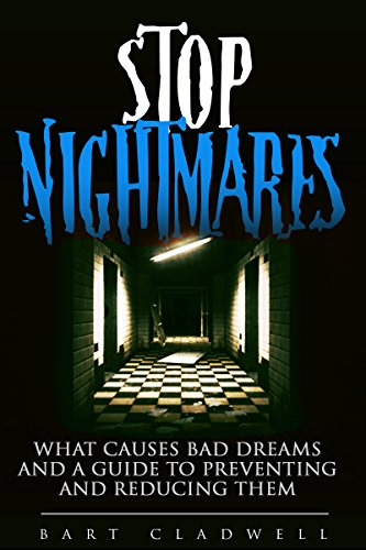 Stop Nightmares: What Causes Bad Dreams and a Guide to Preventing and Reducing Them (Overcoming Nightmares, Sleep Better, Lucid Dreams, Prevent Bad Dreams)