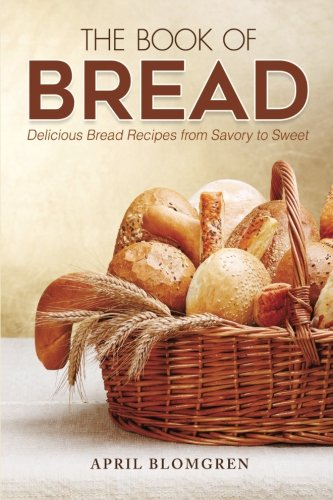 The Book of Bread: Delicious Bread Recipes from Savory to Sweet by April Blomgren