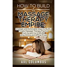 Massage Therapy: How to Build a Massage Therapy Empire: Strategic and Actionable Ways to Build a Private Massage Therapy Practice From Scratch to $100,000 ... Relieve, Massage Parlor, Massage Marketing)