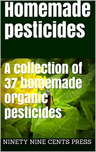 Homemade pesticides: A collection of 37 homemade organic pesticides by [Cents Press, Ninety