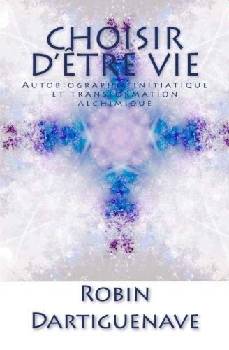 Choisir d'être Vie: Autobiographie initiatique et transformation alchimique (French Edition)