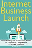 Internet Business Launch: Create Your Very First Internet Based Business via Dropshipping, Google Affiliate  & Clickbank Promotions