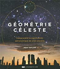 Géométrie céleste : Comprendre la signification astronomique des sites anciens par Ken Taylor
