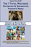 The 7 Fatal Mistakes Divorced and Separated Parents Make:: Strategies for Raising Healthy Children of Divorce and Conflict