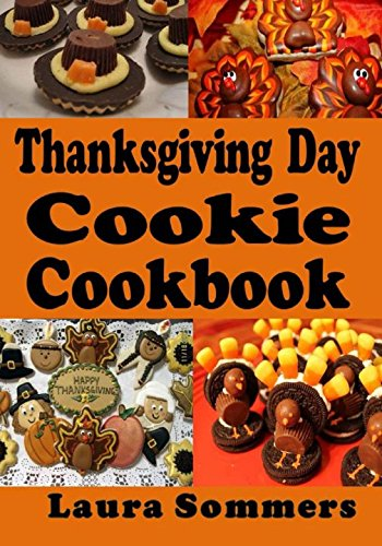 Thanksgiving Day Cookie Cookbook: Recipes for Turkey Day Cookies (Thanksgiving Holiday Recipes) (Volume 1) by Laura Sommers