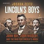 Lincoln's Boys: John Hay, John Nicolay, and the War for Lincoln's Image | Joshua Zeitz