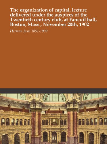 The organization of capital, lecture delivered under the auspices of the Twentieth century club, at Faneuil hall, Boston, Mass., November 20th, - Mass Faneuil Hall Boston