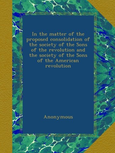In the matter of the proposed consolidation of the society of the Sons of the revolution and the society of the Sons of the American revolution