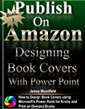 how to design a book cover - Publish on Amazon: How to Design Book Covers, Designing Book Covers with Microsoft's Power Point, Desinging Book Covers for Kindle, Designing Book Covers for Createspace Print on Demand
