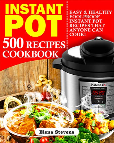Instant Pot 500 Recipes Cookbook: Easy & Healthy Foolproof Instant Pot Recipes That Anyone Can Cook by Elena Stevens
