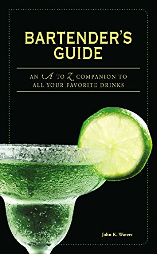 Bartender's Guide: An A to Z Companion to All Your Favorite Drinks by John K Waters
